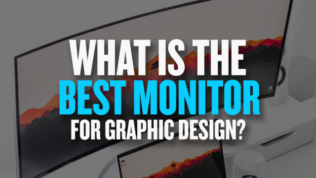 Top 10 Best Monitors for Graphic Design in 2019